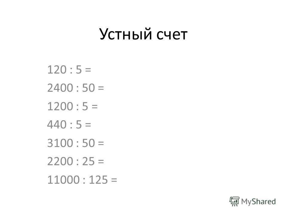 Устный счет 120 : 5 = 2400 : 50 = 1200 : 5 = 440 : 5 = 3100 : 50 = 2200 : 25 = 11000 : 125 =