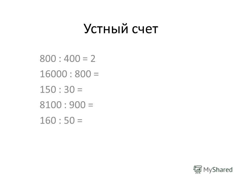 Устный счет 800 : 400 = 2 16000 : 800 = 150 : 30 = 8100 : 900 = 160 : 50 =