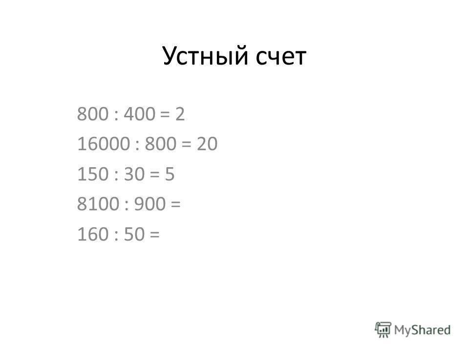 Устный счет 800 : 400 = 2 16000 : 800 = 20 150 : 30 = 5 8100 : 900 = 160 : 50 =