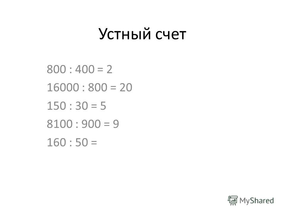Устный счет 800 : 400 = 2 16000 : 800 = 20 150 : 30 = 5 8100 : 900 = 9 160 : 50 =