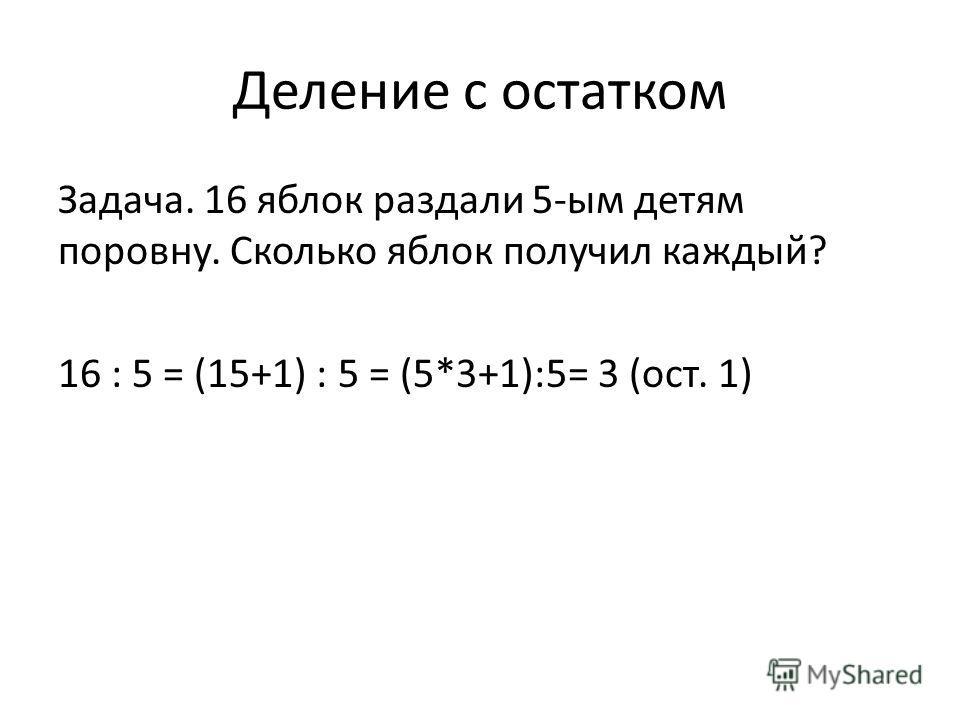 Деление с остатком Задача. 16 яблок раздали 5-ым детям поровну. Сколько яблок получил каждый? 16 : 5 = (15+1) : 5 = (5*3+1):5= 3 (ост. 1)