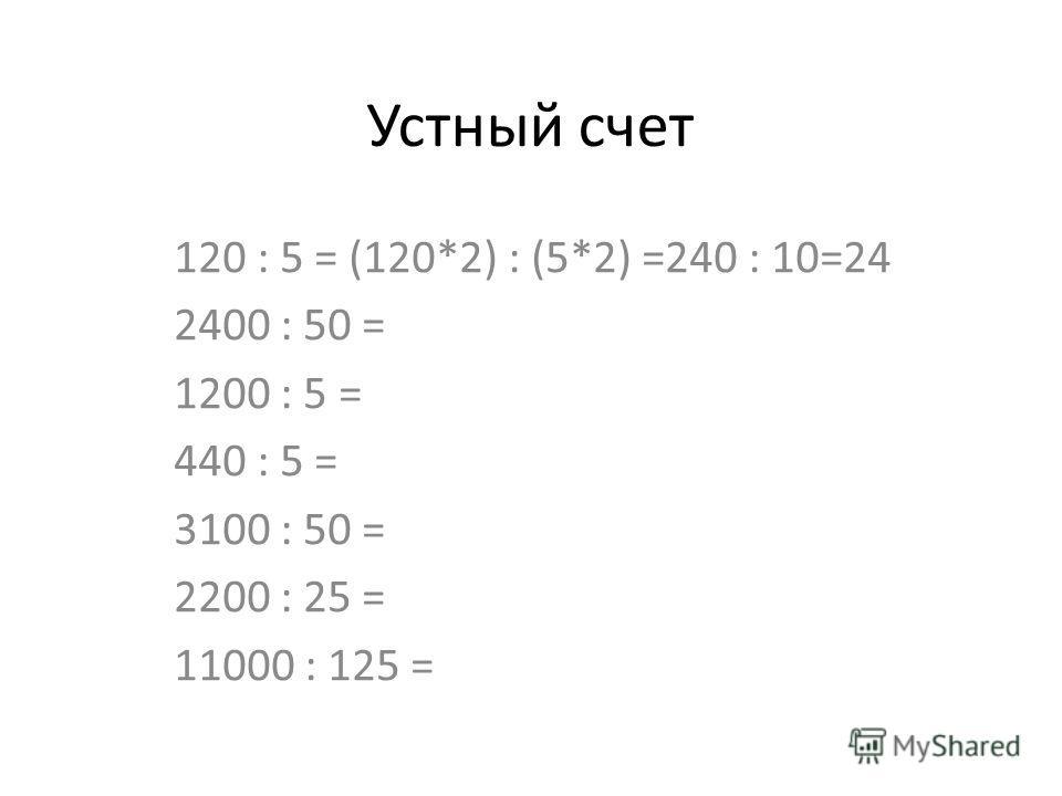 Устный счет 120 : 5 = (120*2) : (5*2) =240 : 10=24 2400 : 50 = 1200 : 5 = 440 : 5 = 3100 : 50 = 2200 : 25 = 11000 : 125 =