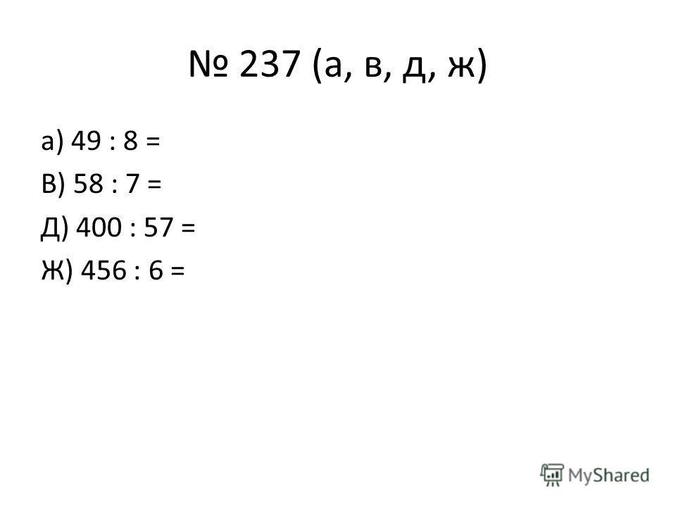 237 (а, в, д, ж) а) 49 : 8 = В) 58 : 7 = Д) 400 : 57 = Ж) 456 : 6 =