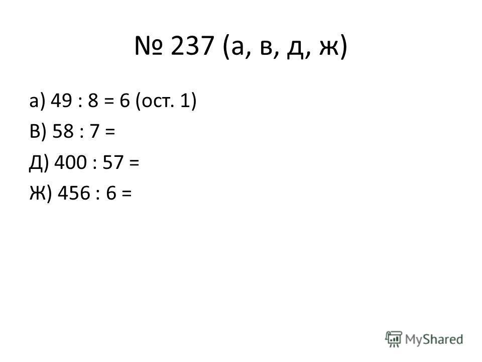237 (а, в, д, ж) а) 49 : 8 = 6 (ост. 1) В) 58 : 7 = Д) 400 : 57 = Ж) 456 : 6 =