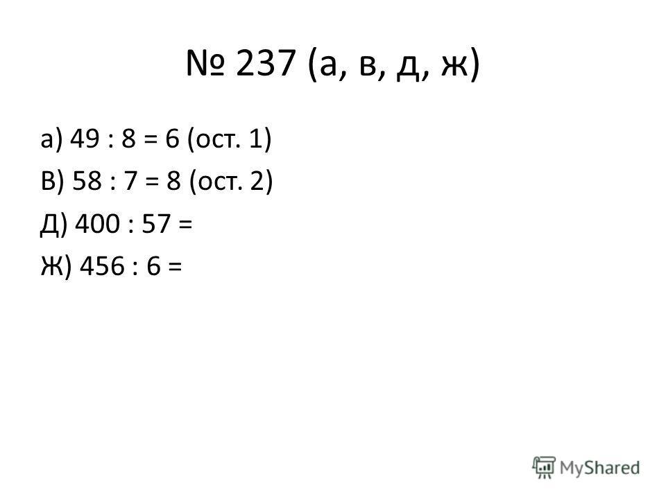 237 (а, в, д, ж) а) 49 : 8 = 6 (ост. 1) В) 58 : 7 = 8 (ост. 2) Д) 400 : 57 = Ж) 456 : 6 =