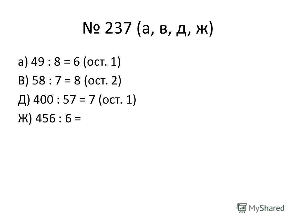 237 (а, в, д, ж) а) 49 : 8 = 6 (ост. 1) В) 58 : 7 = 8 (ост. 2) Д) 400 : 57 = 7 (ост. 1) Ж) 456 : 6 =