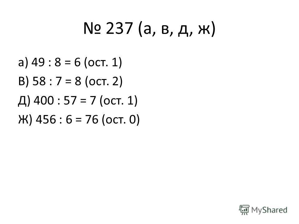 237 (а, в, д, ж) а) 49 : 8 = 6 (ост. 1) В) 58 : 7 = 8 (ост. 2) Д) 400 : 57 = 7 (ост. 1) Ж) 456 : 6 = 76 (ост. 0)