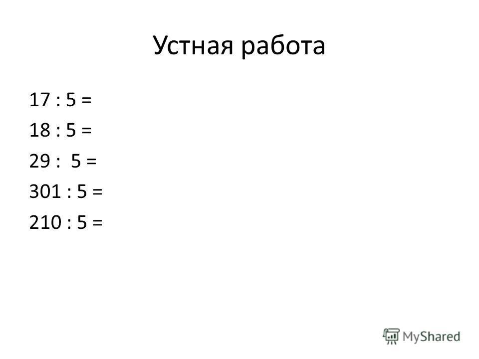 Устная работа 17 : 5 = 18 : 5 = 29 : 5 = 301 : 5 = 210 : 5 =