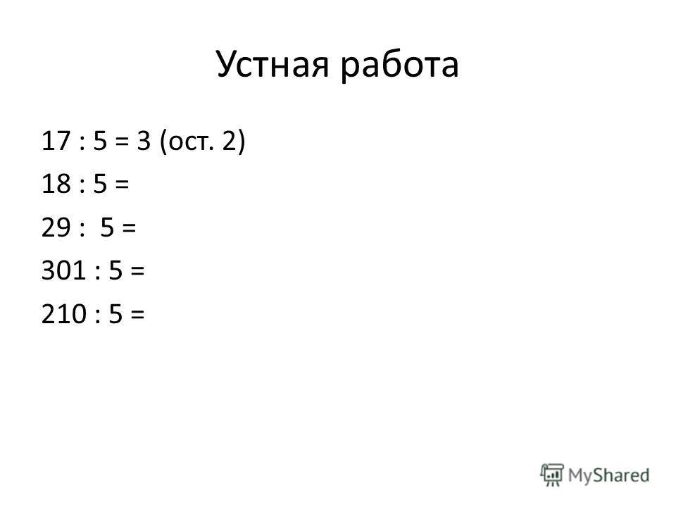 Устная работа 17 : 5 = 3 (ост. 2) 18 : 5 = 29 : 5 = 301 : 5 = 210 : 5 =