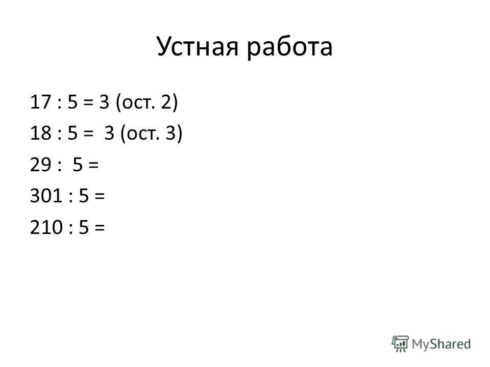 Устная работа 17 : 5 = 3 (ост. 2) 18 : 5 = 3 (ост. 3) 29 : 5 = 301 : 5 = 210 : 5 =