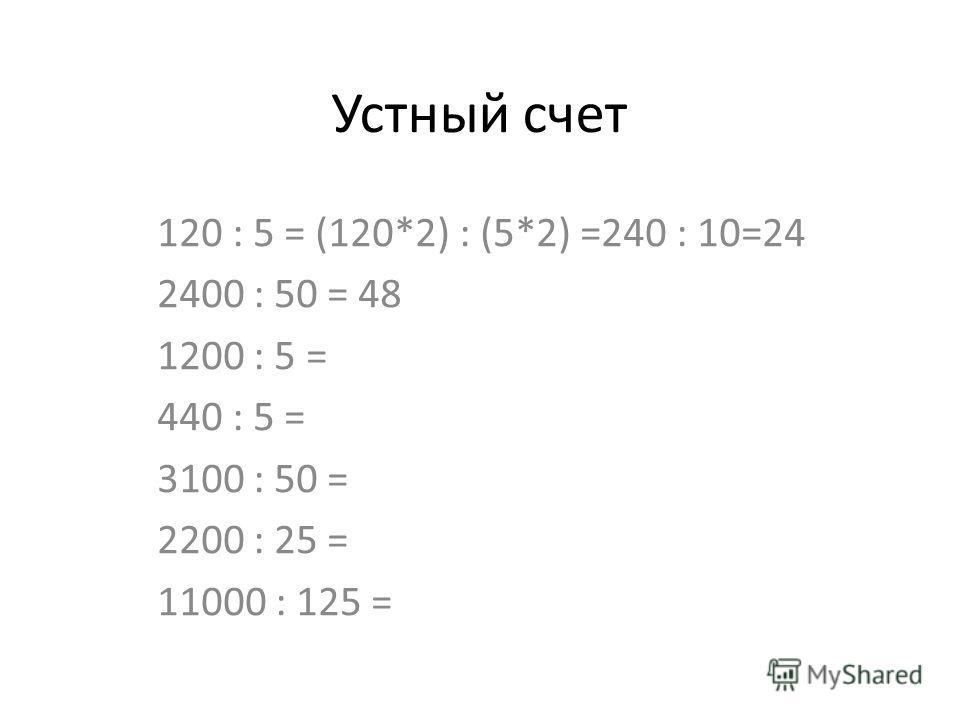 Устный счет 120 : 5 = (120*2) : (5*2) =240 : 10=24 2400 : 50 = 48 1200 : 5 = 440 : 5 = 3100 : 50 = 2200 : 25 = 11000 : 125 =