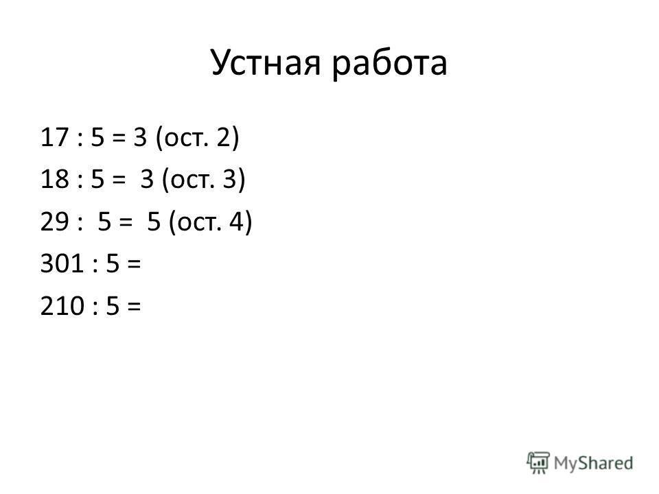 Устная работа 17 : 5 = 3 (ост. 2) 18 : 5 = 3 (ост. 3) 29 : 5 = 5 (ост. 4) 301 : 5 = 210 : 5 =