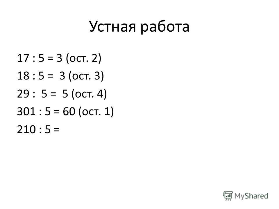 Устная работа 17 : 5 = 3 (ост. 2) 18 : 5 = 3 (ост. 3) 29 : 5 = 5 (ост. 4) 301 : 5 = 60 (ост. 1) 210 : 5 =