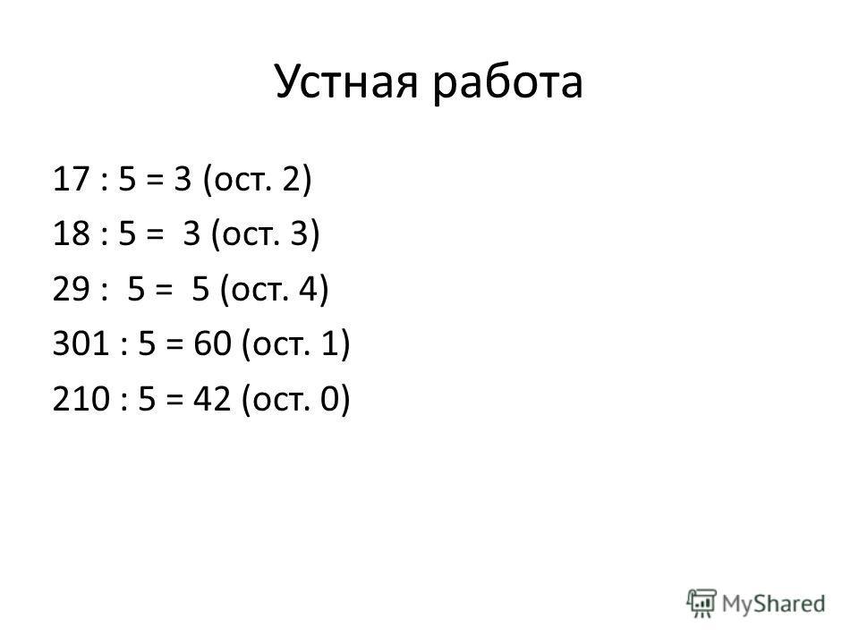 Устная работа 17 : 5 = 3 (ост. 2) 18 : 5 = 3 (ост. 3) 29 : 5 = 5 (ост. 4) 301 : 5 = 60 (ост. 1) 210 : 5 = 42 (ост. 0)