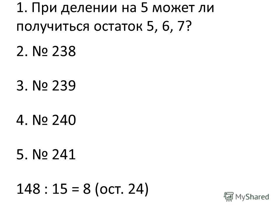 1. При делении на 5 может ли получиться остаток 5, 6, 7? 2. 238 3. 239 4. 240 5. 241 148 : 15 = 8 (ост. 24)