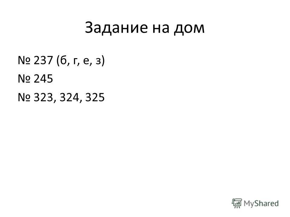 Задание на дом 237 (б, г, е, з) 245 323, 324, 325