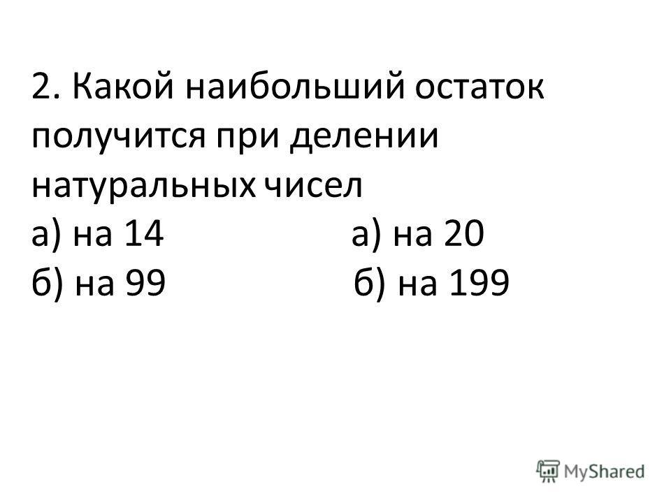 2. Какой наибольший остаток получится при делении натуральных чисел а) на 14 а) на 20 б) на 99 б) на 199