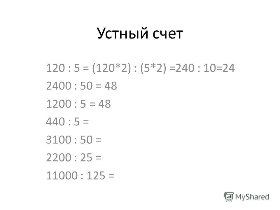 Устный счет 120 : 5 = (120*2) : (5*2) =240 : 10=24 2400 : 50 = 48 1200 : 5 = 48 440 : 5 = 3100 : 50 = 2200 : 25 = 11000 : 125 =