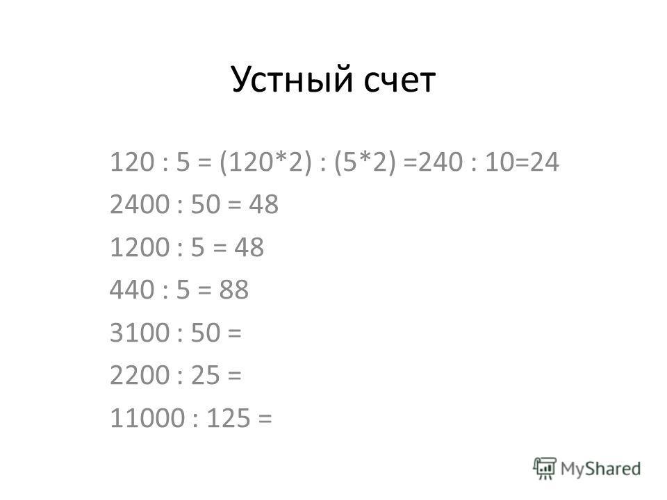 Устный счет 120 : 5 = (120*2) : (5*2) =240 : 10=24 2400 : 50 = 48 1200 : 5 = 48 440 : 5 = 88 3100 : 50 = 2200 : 25 = 11000 : 125 =
