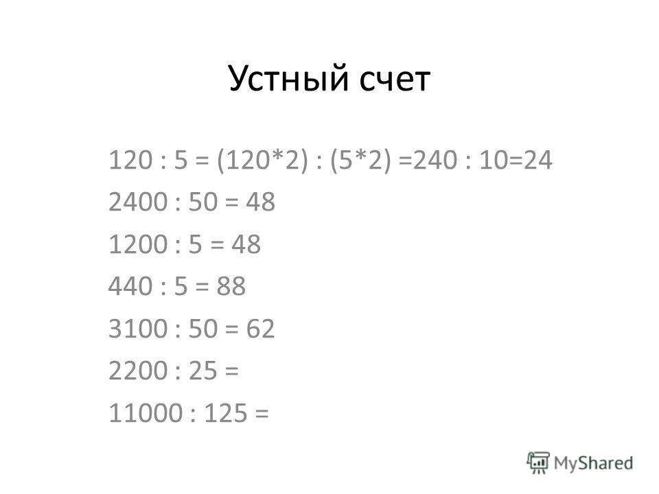 Устный счет 120 : 5 = (120*2) : (5*2) =240 : 10=24 2400 : 50 = 48 1200 : 5 = 48 440 : 5 = 88 3100 : 50 = 62 2200 : 25 = 11000 : 125 =