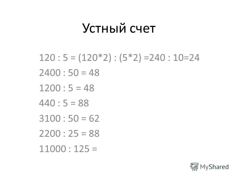 Устный счет 120 : 5 = (120*2) : (5*2) =240 : 10=24 2400 : 50 = 48 1200 : 5 = 48 440 : 5 = 88 3100 : 50 = 62 2200 : 25 = 88 11000 : 125 =