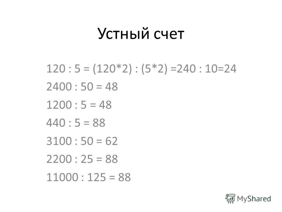 Устный счет 120 : 5 = (120*2) : (5*2) =240 : 10=24 2400 : 50 = 48 1200 : 5 = 48 440 : 5 = 88 3100 : 50 = 62 2200 : 25 = 88 11000 : 125 = 88