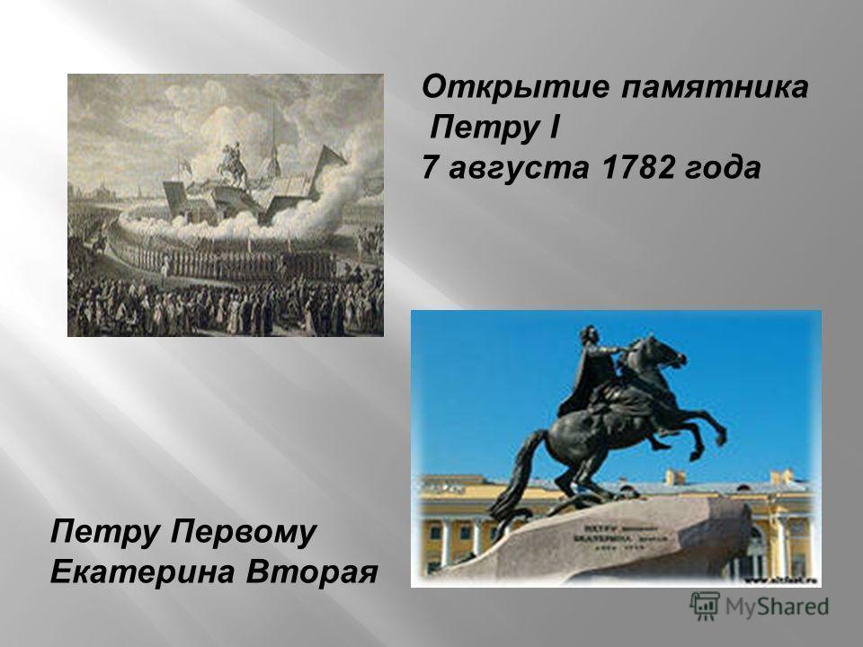 Открытие памятника Петру I 7 августа 1782 года Петру Первому Екатерина Вторая