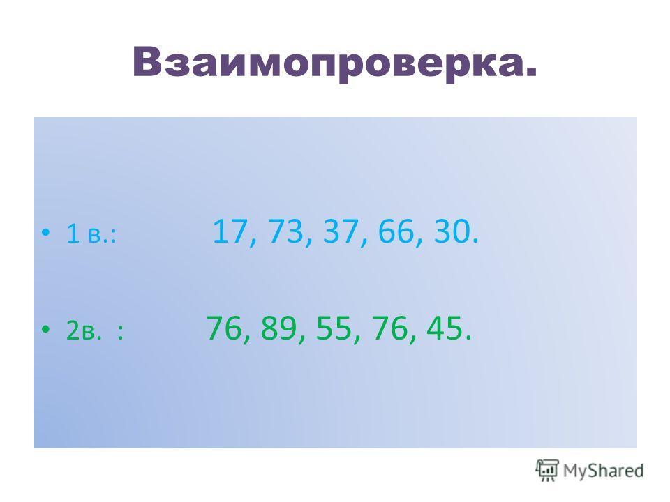 Взаимопроверка. 1 в.: 17, 73, 37, 66, 30. 2в. : 76, 89, 55, 76, 45.