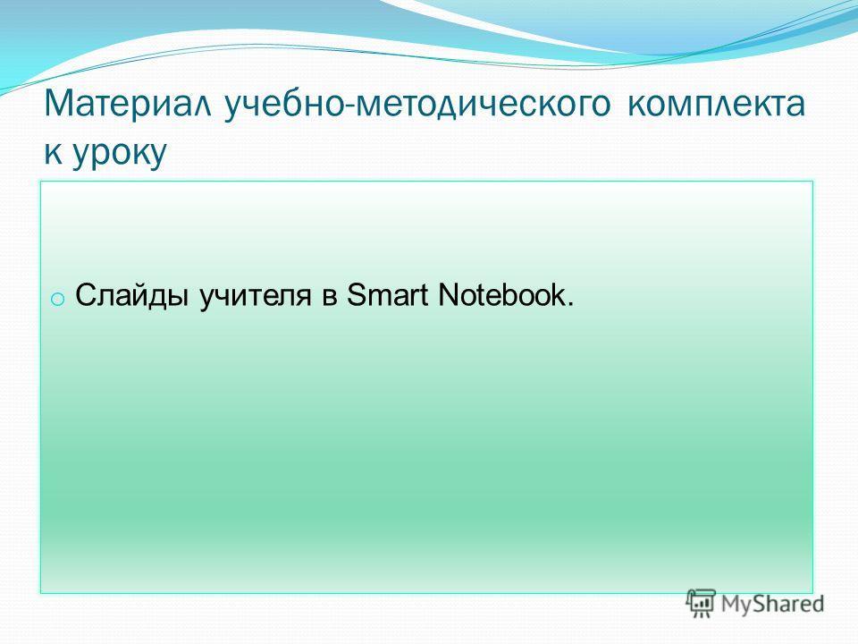 Материал учебно-методического комплекта к уроку o Слайды учителя в Smart Notebook.