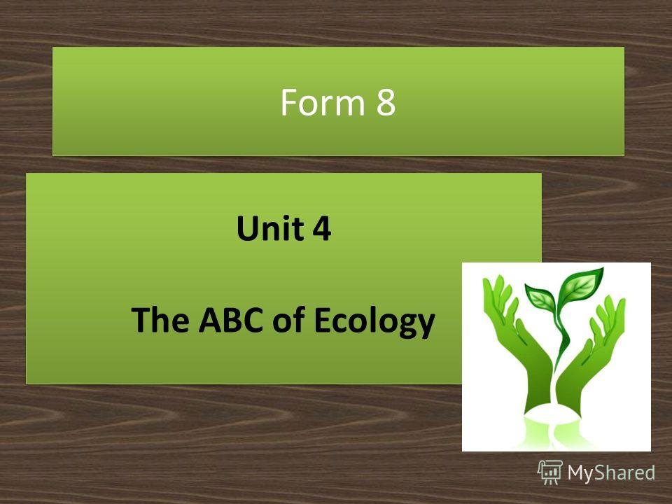 Form 8 Unit 4 The ABC of Ecology Unit 4 The ABC of Ecology