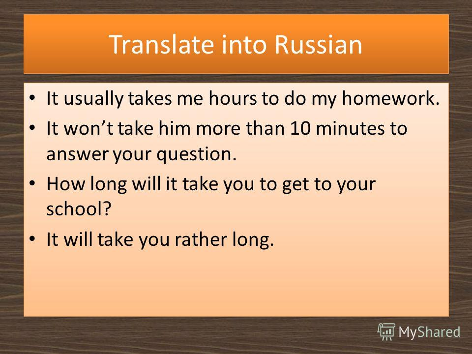 Translate into Russian It usually takes me hours to do my homework. It wont take him more than 10 minutes to answer your question. How long will it take you to get to your school? It will take you rather long. It usually takes me hours to do my homew