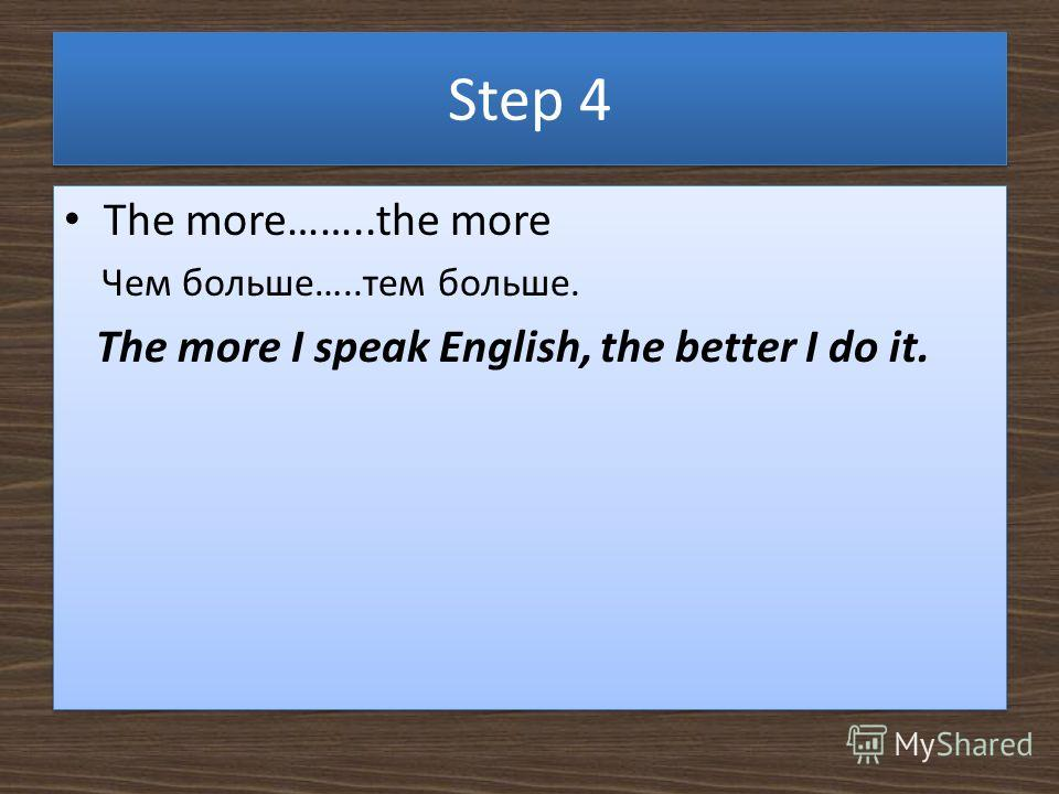 Step 4 The more……..the more Чем больше…..тем больше. The more I speak English, the better I do it. The more……..the more Чем больше…..тем больше. The more I speak English, the better I do it.