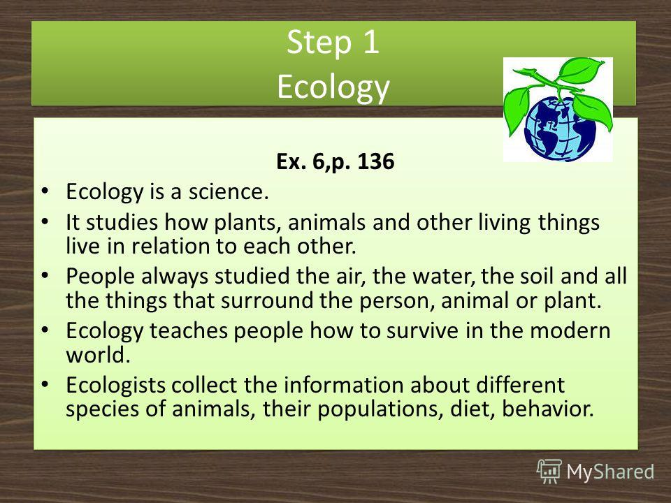 Step 1 Ecology Ex. 6,p. 136 Ecology is a science. It studies how plants, animals and other living things live in relation to each other. People always studied the air, the water, the soil and all the things that surround the person, animal or plant.