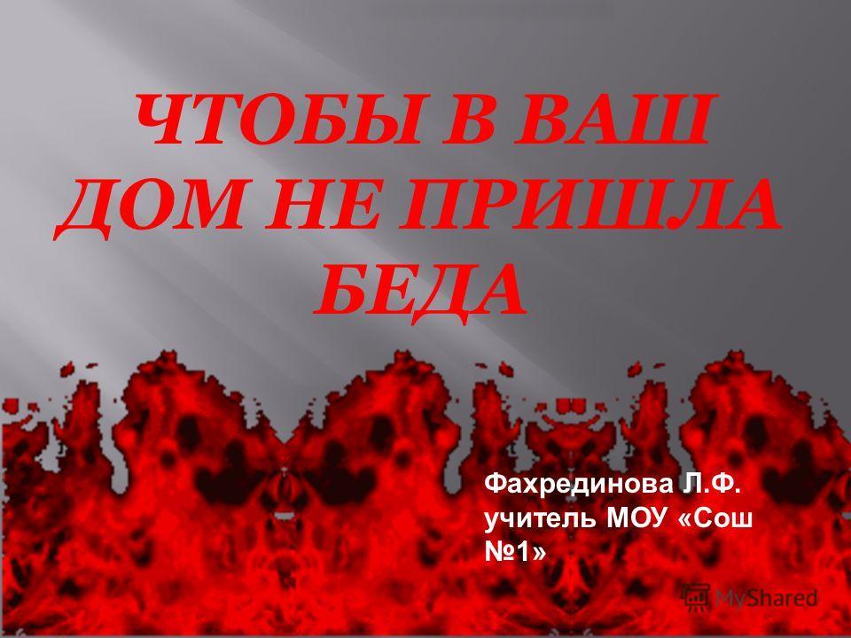ЧТОБЫ В ВАШ ДОМ НЕ ПРИШЛА БЕДА Фахрединова Л.Ф. учитель МОУ «Сош 1»