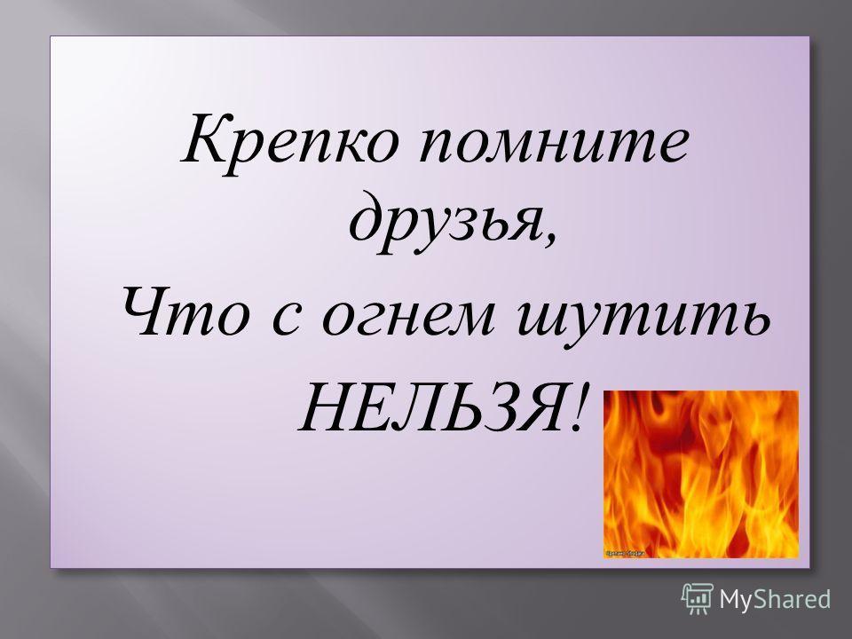 Крепко помните друзья, Что с огнем шутить НЕЛЬЗЯ! Крепко помните друзья, Что с огнем шутить НЕЛЬЗЯ!