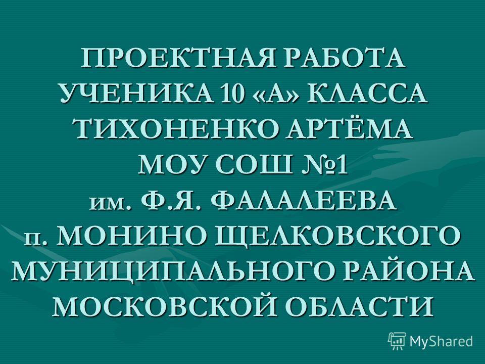 ПРОЕКТНАЯ РАБОТА УЧЕНИКА 10 «А» КЛАССА ТИХОНЕНКО АРТЁМА МОУ СОШ 1 им. Ф.Я. ФАЛАЛЕЕВА п. МОНИНО ЩЕЛКОВСКОГО МУНИЦИПАЛЬНОГО РАЙОНА МОСКОВСКОЙ ОБЛАСТИ