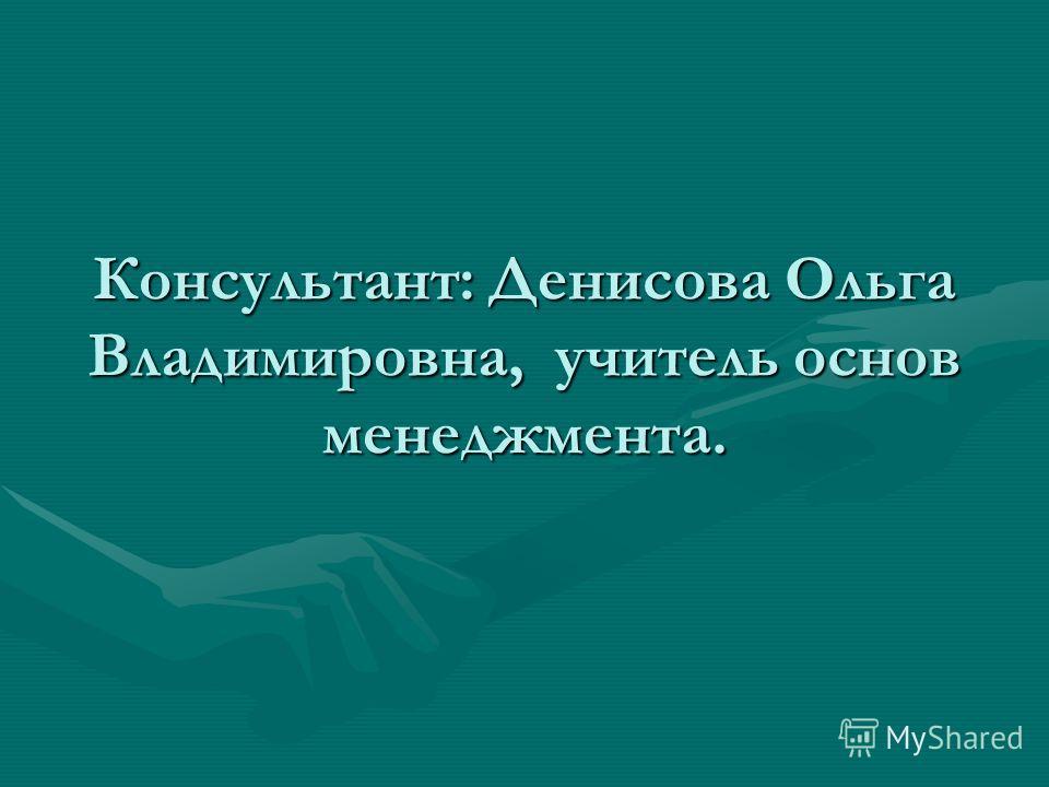 Консультант: Денисова Ольга Владимировна, учитель основ менеджмента.