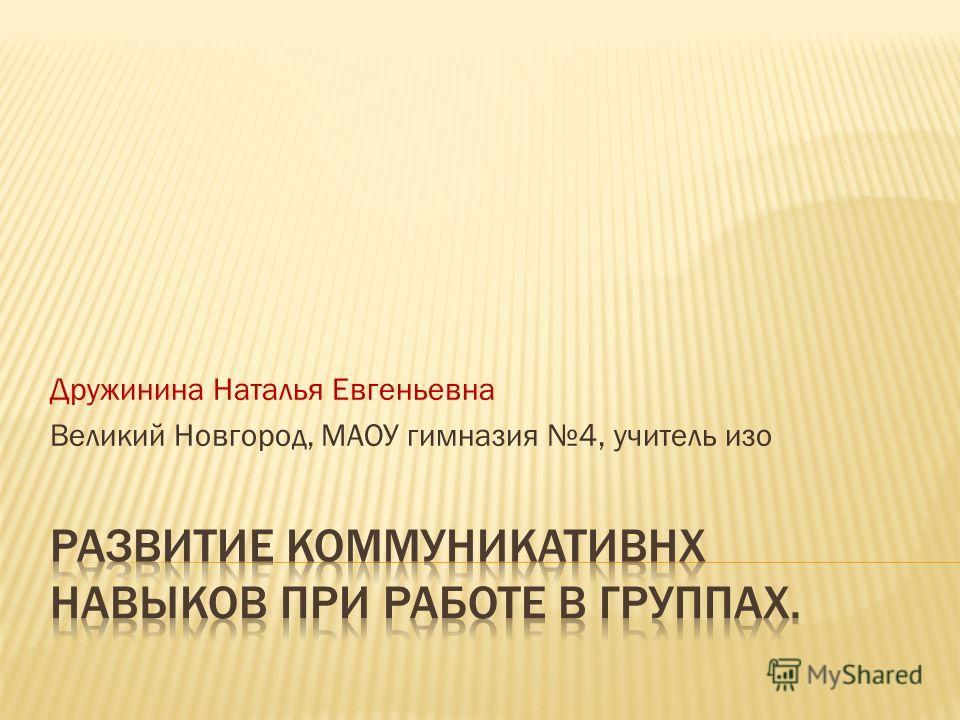 Дружинина Наталья Евгеньевна Великий Новгород, МАОУ гимназия 4, учитель изо