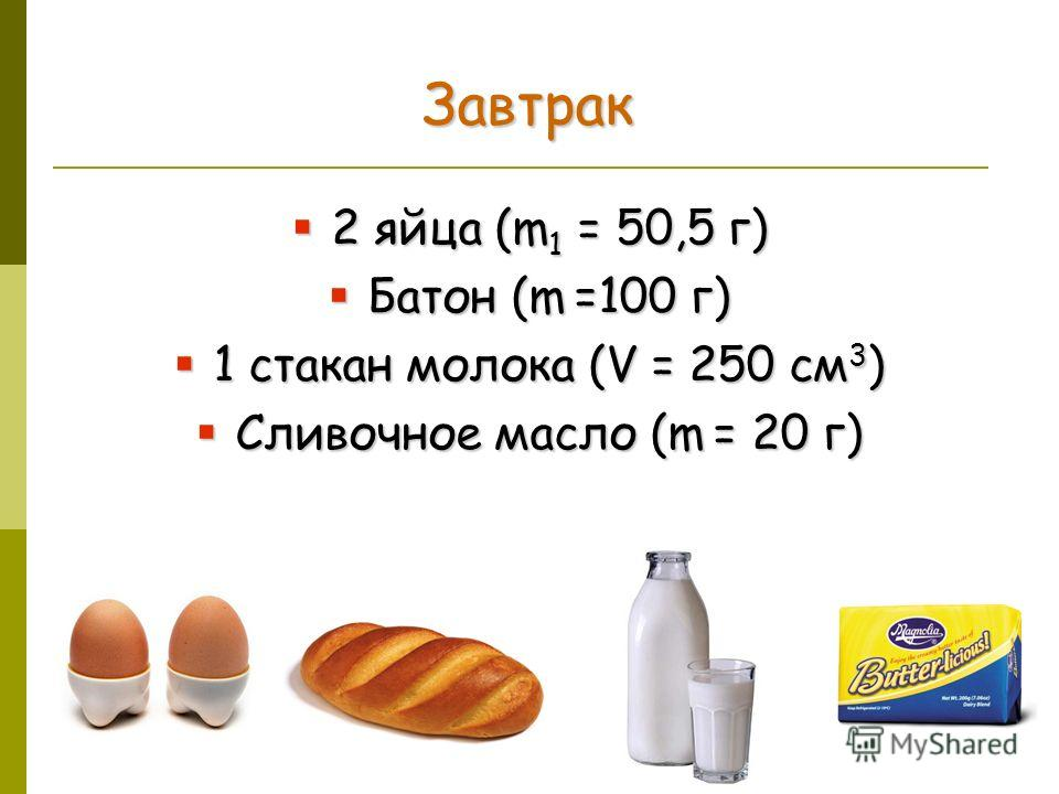 Завтрак 2 яйца (m 1 = 50,5 г) 2 яйца (m 1 = 50,5 г) Батон (m =100 г) Батон (m =100 г) 1 стакан молока (V = 250 см 3 ) 1 стакан молока (V = 250 см 3 ) Сливочное масло (m = 20 г) Сливочное масло (m = 20 г)