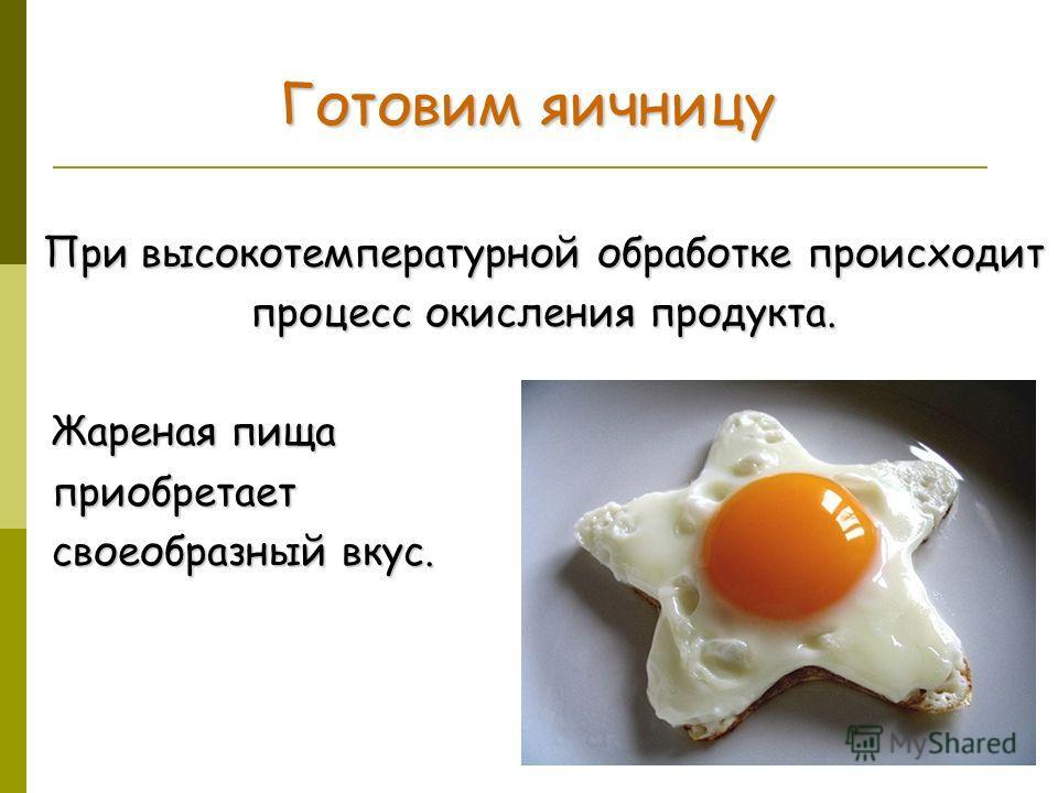 Готовим яичницу При высокотемпературной обработке происходит процесс окисления продукта. Жареная пища Жареная пища приобретает приобретает своеобразный вкус. своеобразный вкус.
