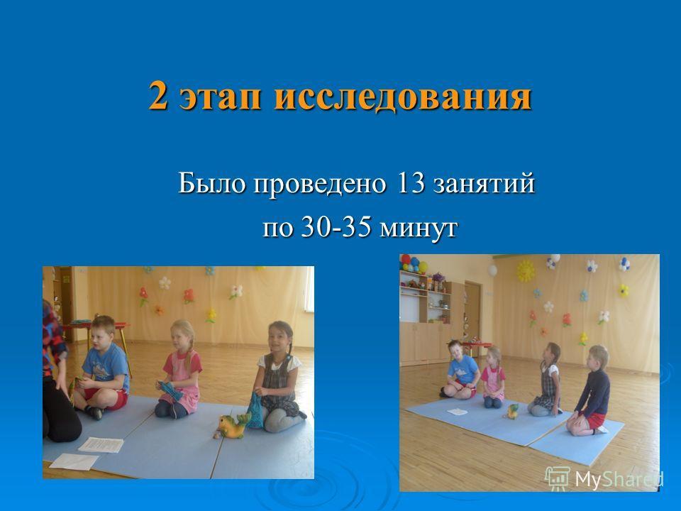 2 этап исследования Было проведено 13 занятий по 30-35 минут по 30-35 минут