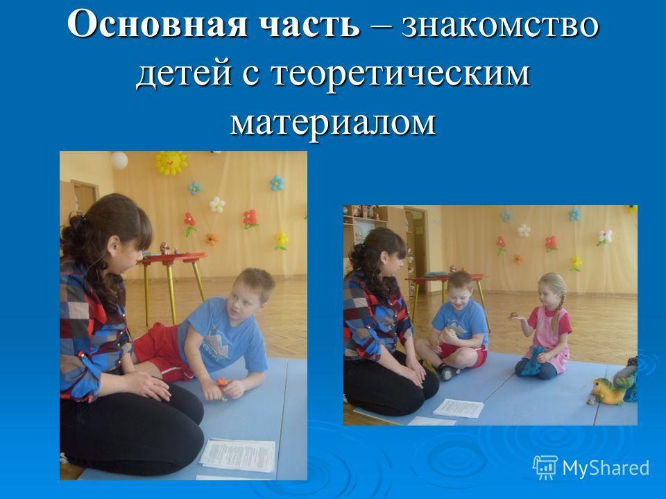 Основная часть – знакомство детей с теоретическим материалом