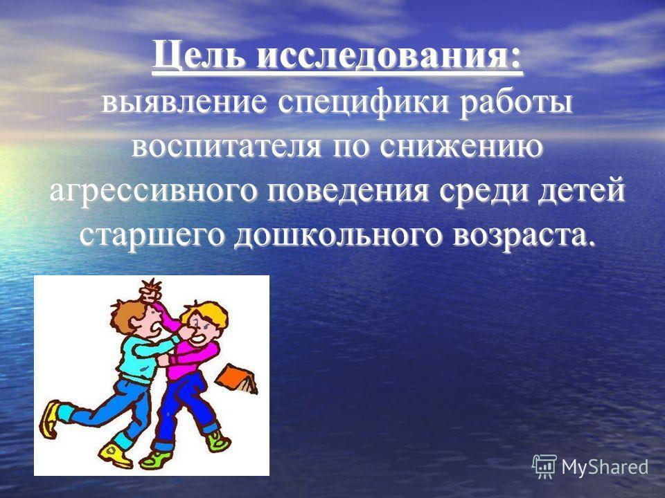 Цель исследования: выявление специфики работы воспитателя по снижению агрессивного поведения среди детей старшего дошкольного возраста.