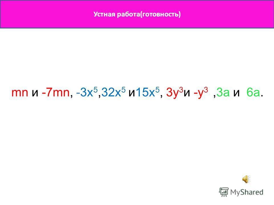 Устная работа(готовность) mn и -7mn, -3x 5,32x 5 и15x 5, 3y 3 и -y 3,3a и 6a.
