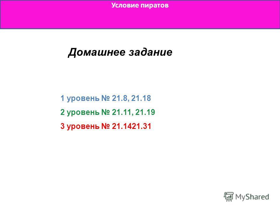 Условие пиратов Домашнее задание 1 уровень 21.8, 21.18 2 уровень 21.11, 21.19 3 уровень 21.1421.31