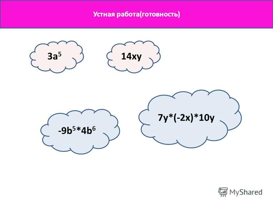 Устная работа(готовность) 3a 5 14xy -9b 5 *4b 6 7y*(-2x)*10y