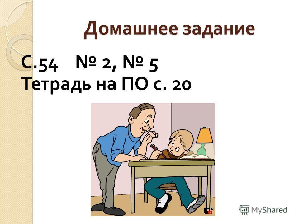 Домашнее задание С.54 2, 5 Тетрадь на ПО с. 20