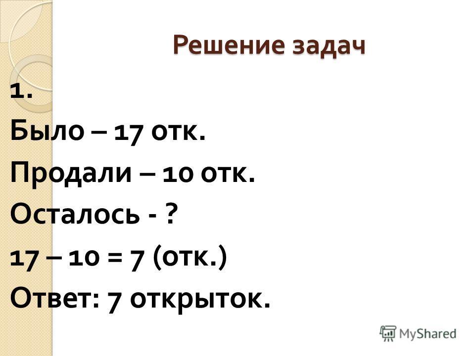 Решение задач 1. Было – 17 отк. Продали – 10 отк. Осталось - ? 17 – 10 = 7 ( отк.) Ответ : 7 открыток.