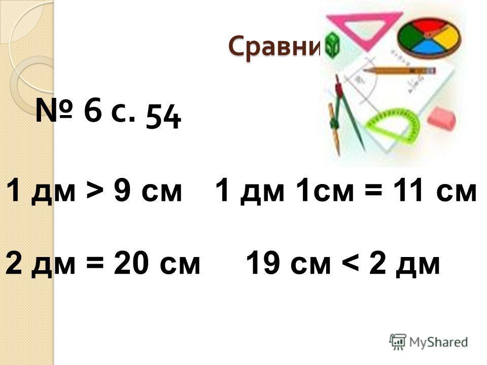 Сравни 6 с. 54 1 дм > 9 см 2 дм = 20 см 1 дм 1см = 11 см 19 см < 2 дм