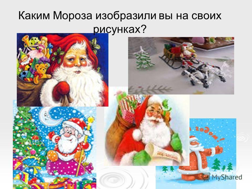 Каким Мороза изобразили вы на своих рисунках?
